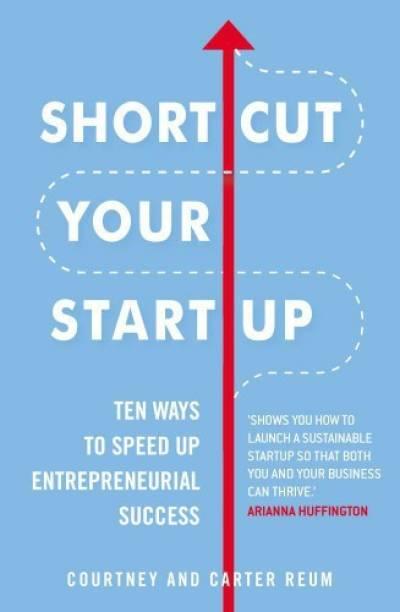 Shortcut Your Startup: Ten Ways to Speed Up Entrepreneurial Success - Ten Ways to Speed Up Entrepreneurial Success