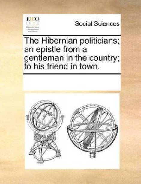 The Hibernian Politicians; An Epistle from a Gentleman in the Country; To His Friend in Town.