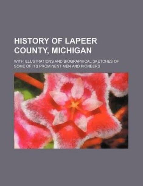 History of Lapeer County, Michigan; With Illustrations and Biographical Sketches of Some of Its Prominent Men and Pioneers