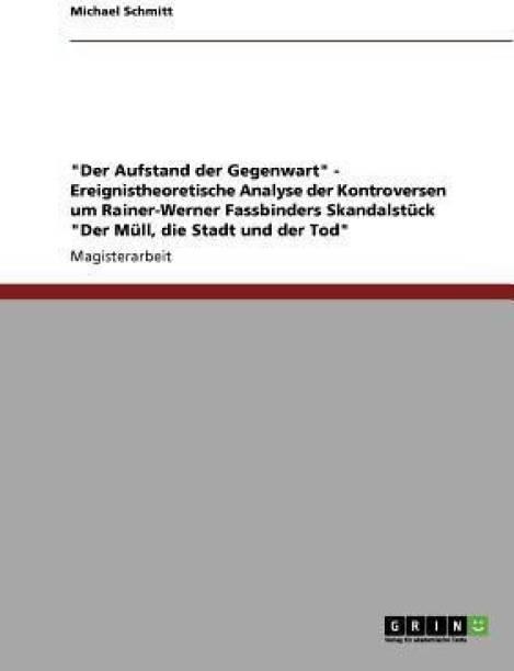 Der Aufstand der Gegenwart - Ereignistheoretische Analyse der Kontroversen um Rainer-Werner Fassbinders Skandalstuck Der Mull, die Stadt und der Tod