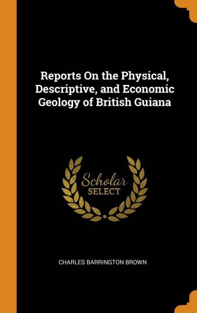 Reports on the Physical, Descriptive, and Economic Geology of British Guiana