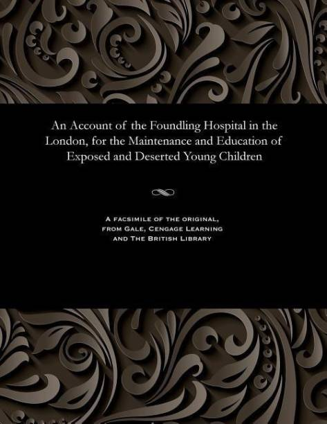 An Account of the Foundling Hospital in the London, for the Maintenance and Education of Exposed and Deserted Young Children