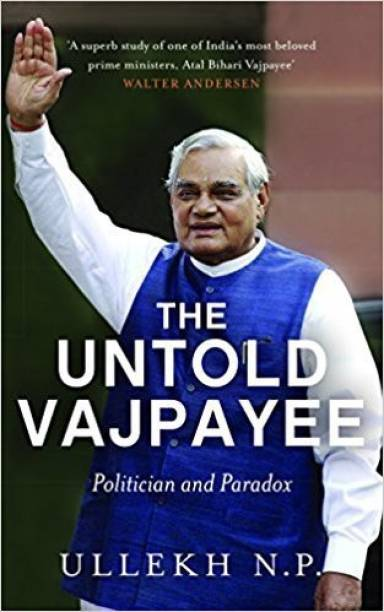 The Untold Vajpayee - A Definitive Work on Vajpayee, India's First Non - Congress Prime Minister to Complete Full Five - Year Term