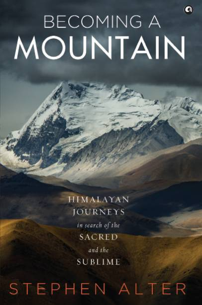 Becoming a Mountain - Himalayan Journeys in Search of the Sacred and the Sublime