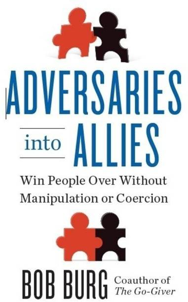 Adversaries Into Allies - Win People Over Without Manipulation or Coercion