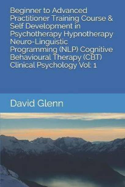 Beginner to Advanced Practitioner Training Course & Self Development in Psychotherapy Hypnotherapy Neuro-Linguistic Programming (NLP) Cognitive Behavioural Therapy (CBT) Clinical Psychology Vol