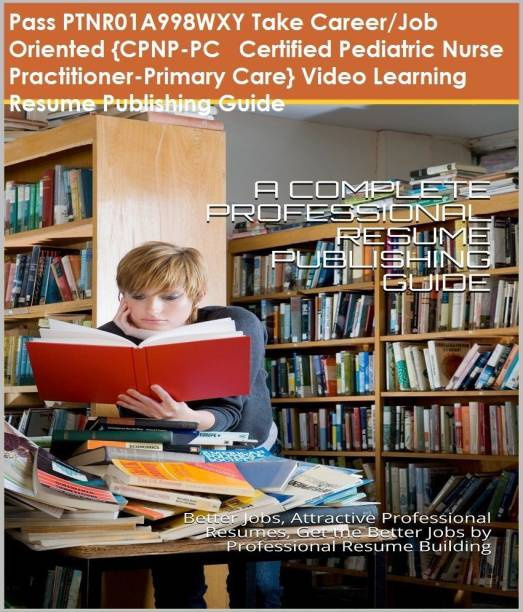 PTNR01A998WXY {CPNP-PC Certified Pediatric Nurse Practitioner-Primary Care} Video Learning Resume Publishing Guide