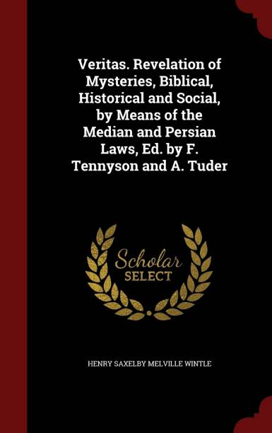 Veritas. Revelation of Mysteries, Biblical, Historical and Social, by Means of the Median and Persian Laws, Ed. by F. Tennyson and A. Tuder