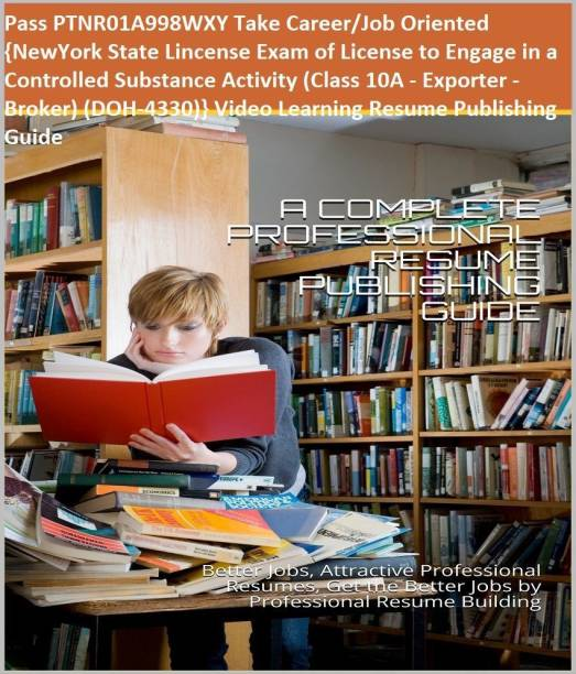 PTNR01A998WXY {NewYork State Lincense Exam of License to Engage in a Controlled Substance Activity (Class 10A - Exporter - Broker) (DOH-4330)} Video Learning Resume Publishing Guide