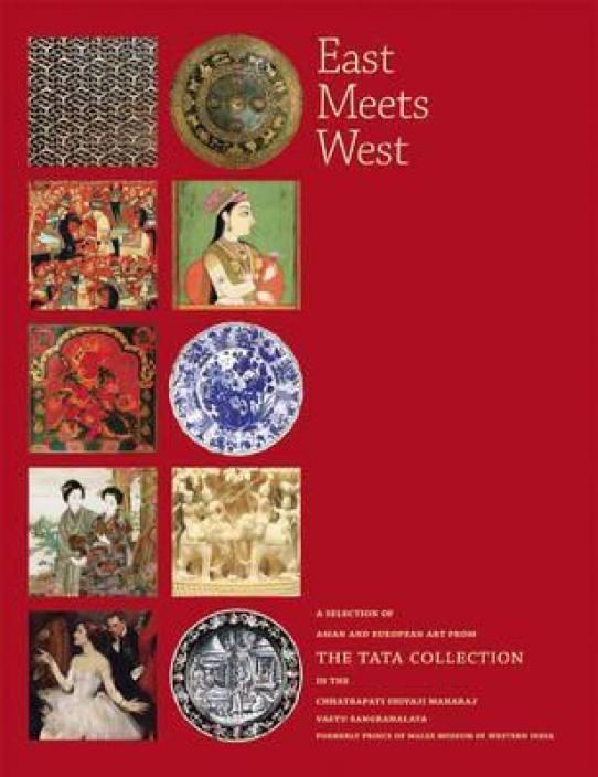 East Meets West: A Selection of Asian and European Art from the Tata Collection in the Chhatrapati Shivaji Maharaj Vastu Sangrahalaya (CSMVS)