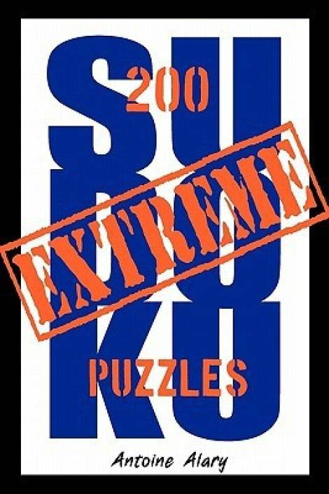 Extreme Sudoku : A Collection of 200 of the Toughest Sudoku Puzzles Known to Man. (with Their Solutions.)