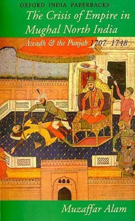 The Crisis of Empire in Mughal North India : Awadh and the Punjab 1707-1748 New edition Edition