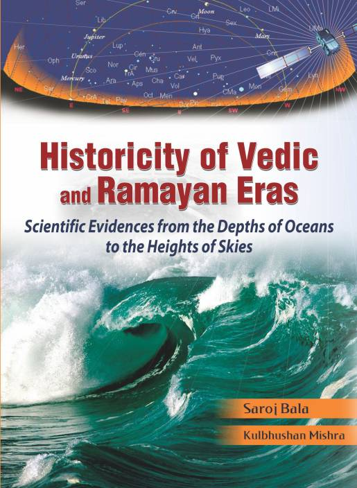 Historicity of Vedic and Ramayan: Scientific Evidences from the Depths of Oceans to the Heights of Skies