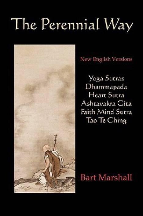 The Perennial Way : New English Versions of Yoga Sutras, Dhammapada, Heart Sutra, Ashtavakra Gita, Faith Mind Sutra, and Tao Te Ching