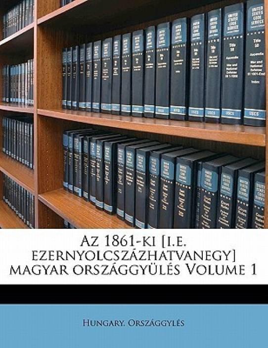 AZ 1861-KI [I.E. Ezernyolcsz Zhatvanegy] Magyar Orsz Ggy L S Volume 1