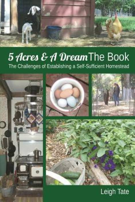 5 Acres & a Dream the Book : The Challenges of Establishing a Self-Sufficient Homestead