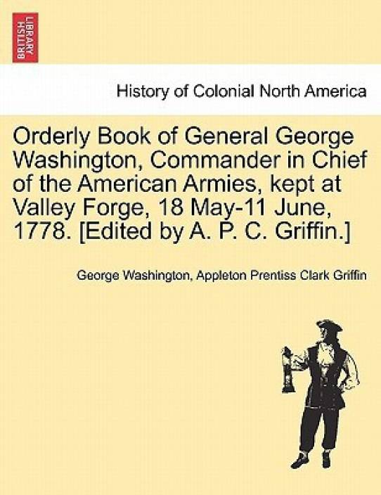 Orderly Book of General George Washington Commander in Chief of the American Armies Kept at Valley Forge 18 May-11 June 1778. [Edited by A. P. C. Griffin.]