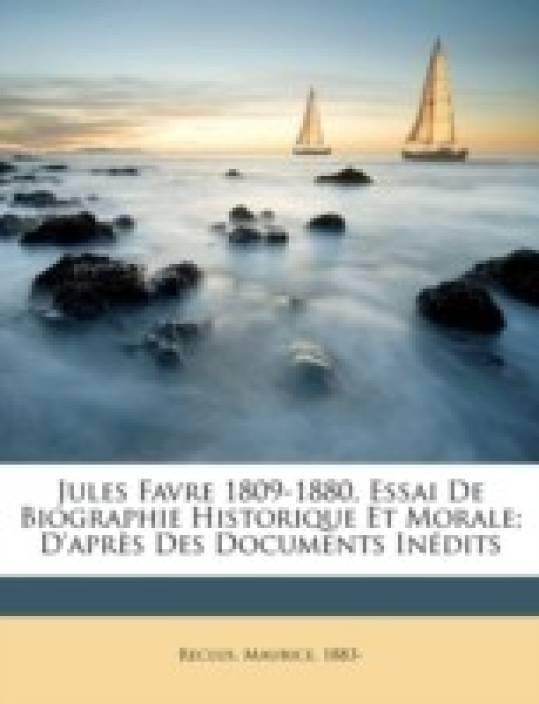 Jules Favre 1809-1880, Essai de Biographie Historique Et Morale; D'Apr S Des Documents in Dits