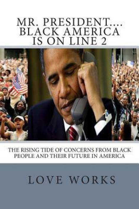 Mr. President....Black America Is on Line 2: The Rising Tide of Concerns from Black People and Their Future in America