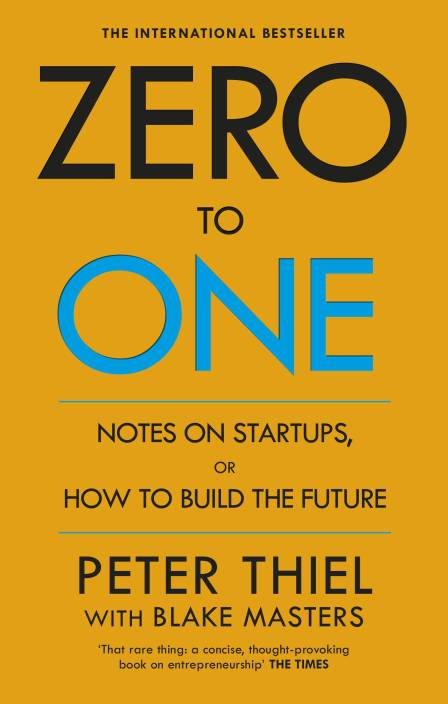 Zero to One: Notes on Start Ups, or How to Build the Future : Notes on Start Ups, or How to Build the Future