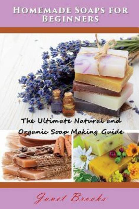 Homemade Soaps for Beginners: The Ultimate Natural and Organic Soap Making Guide (Paperback, Janet Brooks)