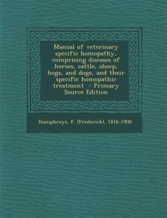 Manual of Veterinary Specific Homopathy, Comprising Diseases of Horses, Cattle, Sheep, Hogs, and Dogs, and Their Specific Homopathic Treatment - Prima
