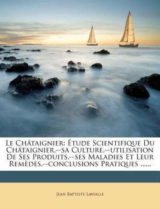 Le Chataignier: Etude Scientifique Du Chataignier.--Sa Culture.--Utilisation de Ses Produits.--Ses Maladies Et Leur Remedes.--Conclusions Pratiques ......