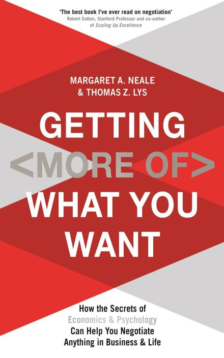 Getting (More of) What You Want: How the Secrets of Economics & Psychology Can Help You Negotiate Anything in Business & Life