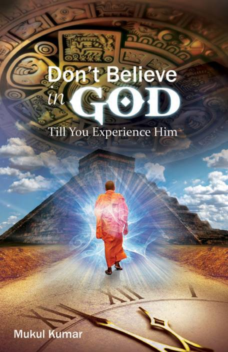 Do not believe in God till you experience Him