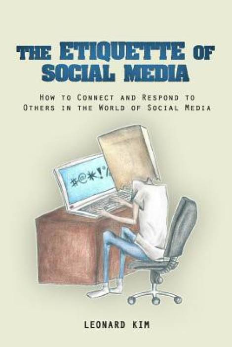 The Etiquette of Social Media : How To Connect and Respond To Others In the World of Social Media