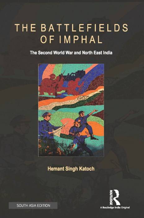 The Battlefields of Imphal - The Second World War and North East India