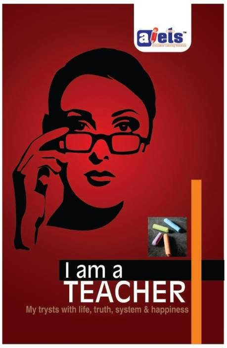 I Am a Teacher : My Trysts with Life, Truth, System and Happiness 1st Edition