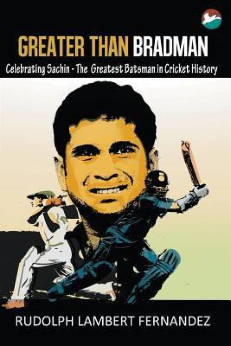 Greater than Bradman : Celebrating Sachin - The Greatest Batsman in Cricket History