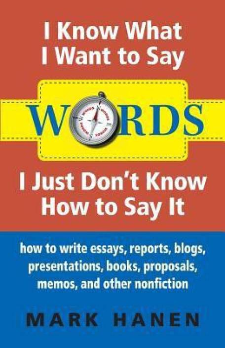 Words: I Know What I Want to Say, I Just Don't Know How to Say It: How to Write Essays, Reports, Blogs, Presentations, Books,
