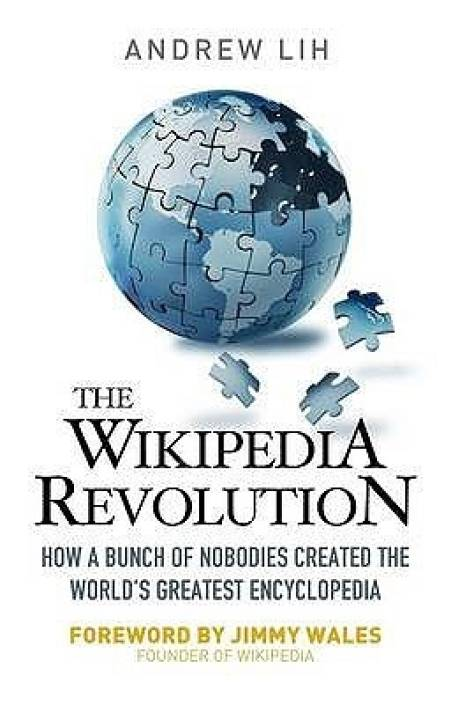 The Wikipedia Revolution: How a Bunch of Nobodies Created the World\'s Greatest Encyclopedia