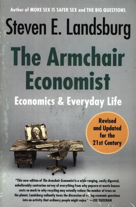 The Armchair Economist Economics And Everyday Life Buy The