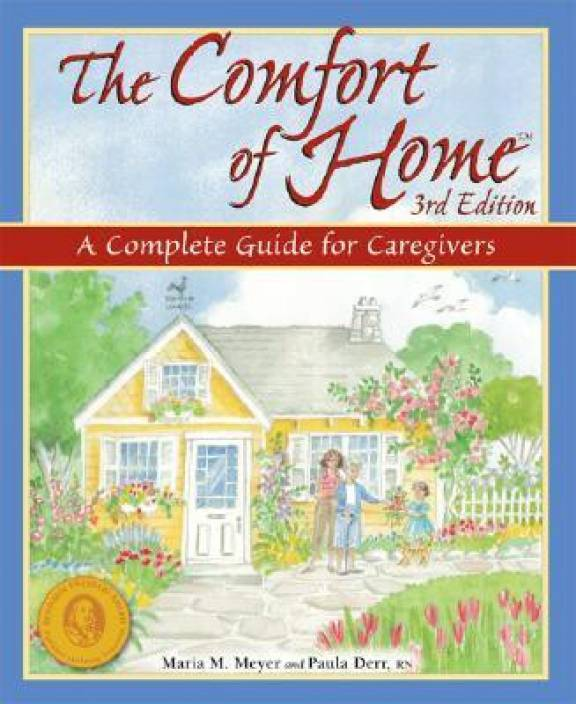 The Comfort of Home: A Complete Guide for Caregivers (Comfort of Home: A Complete Guide for Home Caregivers)
