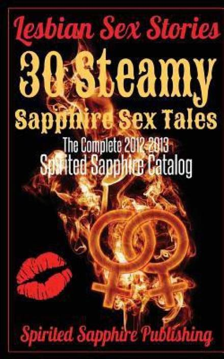 Lesbian Sex Stories: 30 Steamy Sapphire Sex Tales (the Complete 2012-2013 Spirited Sapphire Catalog): Lesbian Sex Stories