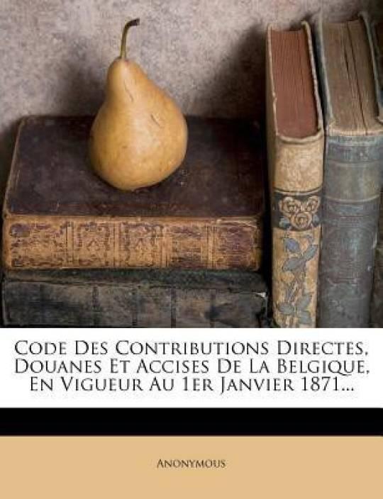 Code Des Contributions Directes, Douanes Et Accises De La Belgique, En Vigueur Au 1er Janvier 1871...