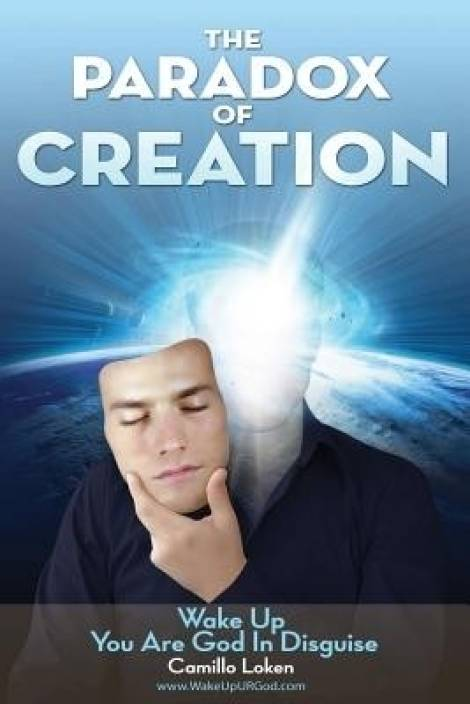 The Paradox of Creation : Wake Up You Are God in Disguise