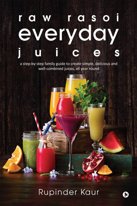 raw rasoi everyday juices : a step-by-step family guide to create simple, delicious and well-combined juices, all year round