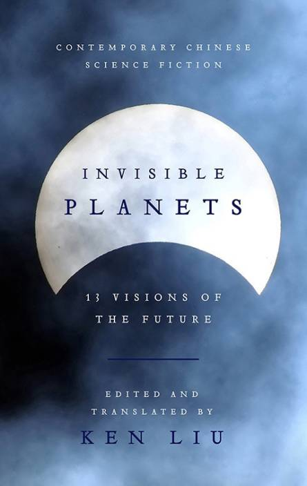 Invisible Planets : 13 Visions of the Future and Contemporary Chinese Science Fiction