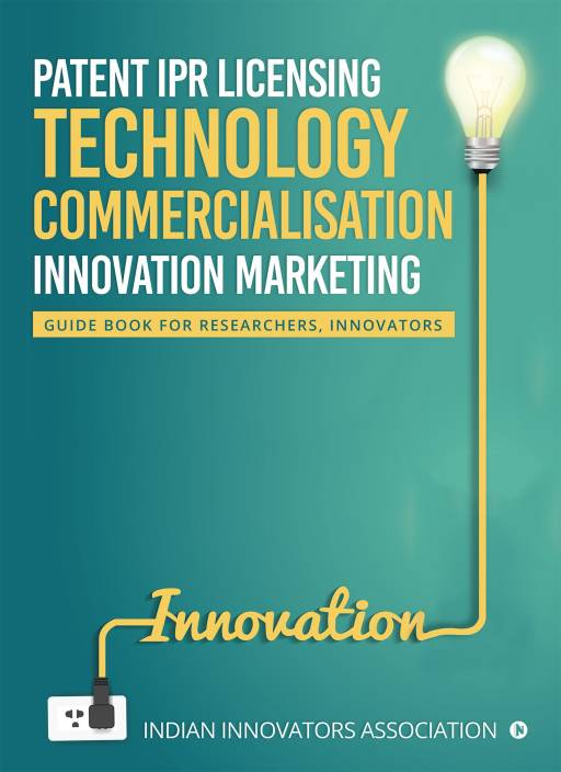 Patent IPR Licensing- Technology Commercialisation – Innovation Marketing : Guide Book for Researchers, Innovators