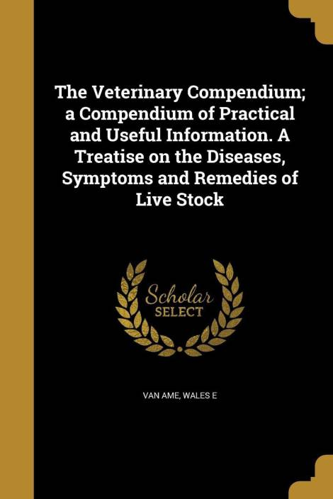 The Veterinary Compendium; a Compendium of Practical and Useful Information. A Treatise on the Diseases, Symptoms and Remedies of Live Stock