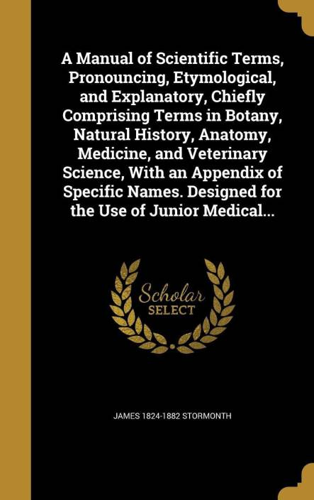A Manual of Scientific Terms, Pronouncing, Etymological, and Explanatory, Chiefly Comprising Terms in Botany, Natural History, Anatomy, Medicine, and Veterinary Science, With an Appendix of Specific Names. Designed for the Use of Junior Medical...