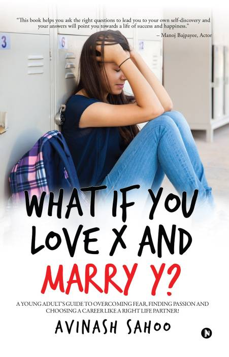 What if You Love X and Marry Y? : A YOUNG ADULT'S GUIDE TO OVERCOMING FEAR, FINDING PASSION AND CHOOSING A CAREER LIKE A RIGHT LIFE PARTNER!