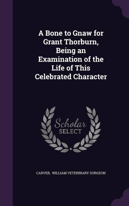 A Bone to Gnaw for Grant Thorburn, Being an Examination of the Life of This Celebrated Character