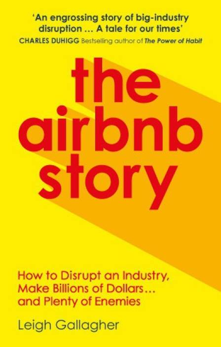 The Airbnb Story : How to Disrupt an Industry, Make Billions of Dollars? and Plenty of Enemies