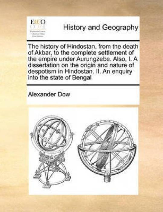 The History of Hindostan, from the Death of Akbar, to the Complete  Settlement of the Empire Under Aurungzebe  Also, I  a Dissertation on the  Origin