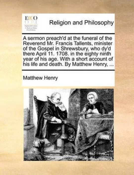A Sermon Preach'd at the Funeral of the Reverend Mr  Francis Tallents,  Minister of the Gospel in Shrewsbury, Who Dy'd There April 11  1708  in the